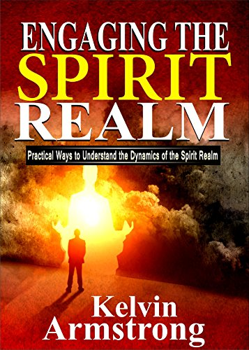 Engaging the Spirit Realm: Practical ways to Understand the Dynamics of the Spirit Realm (English Edition)