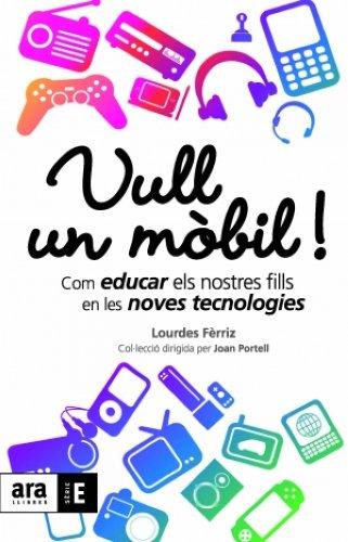 Vull un mòbil!: Com educar els nostres fills en les noves tecnologies (Catalan Edition)