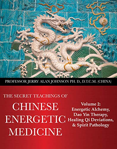 The Secret Teachings of Chinese Energetic Medicine: Volume 2 : Energetic Alchemy, Dao Yin Therapy, Healing Qi Deviations, and Spirit Pathology (English Edition)