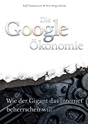 Die Google-Ökonomie: Wie der Gigant das Internet beherrschen will