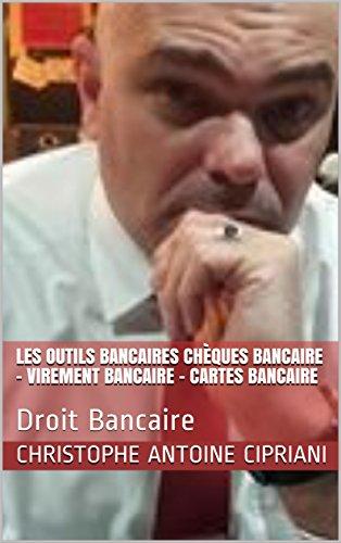 Les outils bancaires Chèques Bancaire – Virement Bancaire - Cartes Bancaire: Droit Bancaire (LECIPRIANI t. 10)