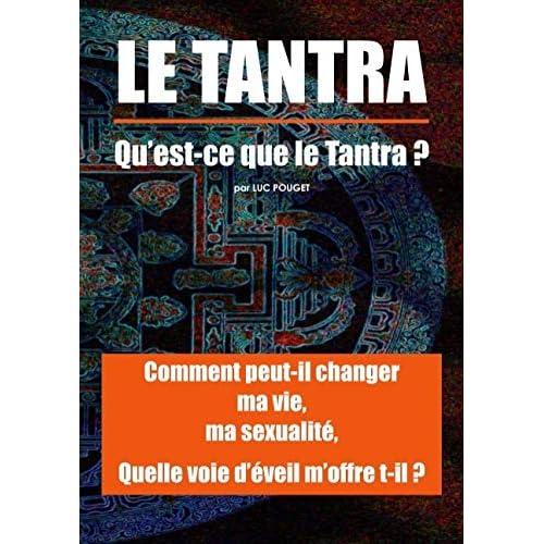 Tantra, qu'est ce que le Tantra ? : Comment peut il changer ma vie, ma sexualité ? Quelle voie d'éveil m'offre t-il ?