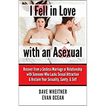 I Fell in Love with an Asexual: Recover from a Sexless Marriage or Relationship with Someone Who Lacks Sexual Attraction & Reclaim Your Sexuality, Sanity, & Self (English Edition)