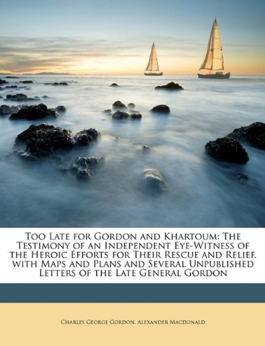 Too Late for Gordon and Khartoum: The Testimony of an Independent Eye-Witness of the Heroic Efforts for Their Rescue and Relief. with Maps and Plans Letters of the Late General Gordon