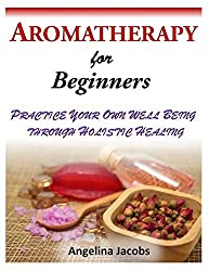 Aromatherapy for Beginners: Practice Your Own Well Being Through Holistic Healing by Angelina Jacobs (2014-04-22)