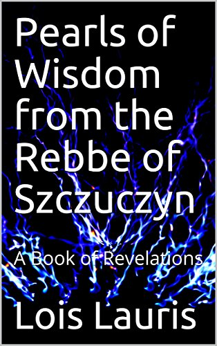 Pearls of Wisdom from the Rebbe of Szczuczyn: A Book of Revelations (English Edition) por Lois Lauris
