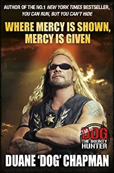 Where Mercy is Shown, Mercy is Given: Star of Dog the Bounty Hunter by [Chapman, Duane]