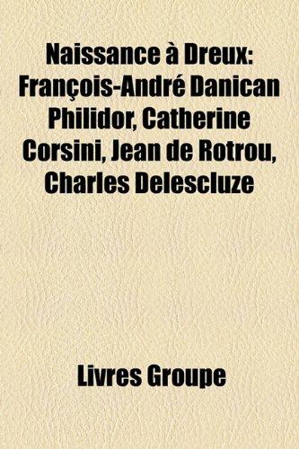 Naissance a Dreux: Francois-Andre Danican Philidor, Catherine Corsini, Jean de Rotrou, Charles Delescluze
