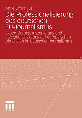 Die Professionalisierung des deutschen EU-Journalismus: Expertisierung, Inszenierung und Institutionalisierung der europäischen Dimension im deutschen Journalismus (German Edition)