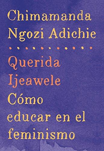 Querida Ijeawele: Cómo Educar En El Feminismo: Span-Lang Ed of Dear Ijeawele, or a Feminist Manifesto in Fifteen Suggestions por Chimamanda Ngozi Adichie