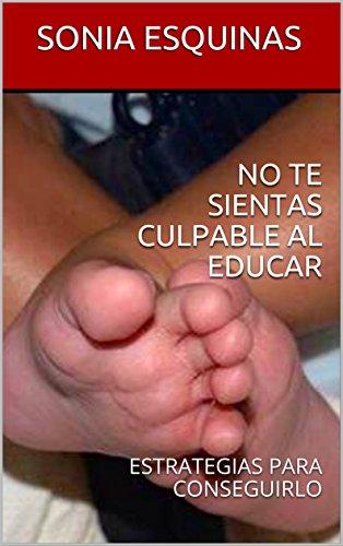 NO TE SIENTAS CULPABLE AL EDUCAR: ESTRATEGIAS PARA CONSEGUIRLO por SONIA ESQUINAS