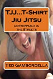 TJJ...T-Shirt Jiu Jitsu: Unstoppable in the Streets