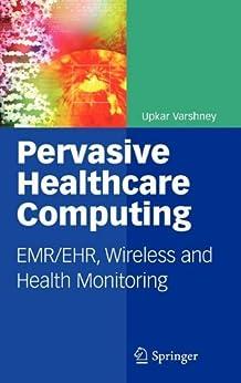 Pervasive Healthcare Computing: EMR/EHR, Wireless and Health Monitoring par [Varshney, Upkar]