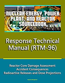 Nuclear Energy, Power Plant, And Reactor Sourcebook: Nrc Response Technical Manual (rtm-96) - Reactor Core Damage Assessment, Accident Consequences, Radioactive ... And Dose Projections por U.s. Government epub
