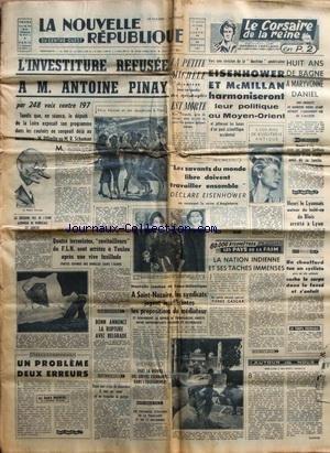 NOUVELLE REPUBLIQUE (LA) [No 3985] du 19/10/1957 - L'INVESTITURE REFUSEE A ANTOINE PINAY - EISENHOWER ET MCMILLAN HARMONISERAIENT LEUR POLITIQUE AU MOYEN-ORIENT - 8 ANS DE BAGNE A MARYVONNE DANIEL - HENRI LE LYONNAIS ARRETE A LYON - LES PAYS DE LA FAIM PAR GASCAR - LES CONFLITS SOCIAUX - BONN ANNONCE LA RUPTURE AVEC BELGRADE - LES FAITS DIVERS - 4 TERRORISTES RAVITAILLEURS DU FLN SONT ARRETES A TOULON par Collectif