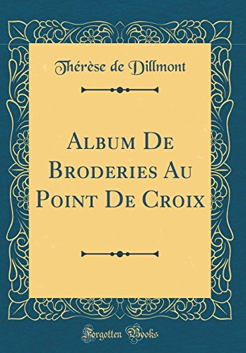 Album De Broderies Au Point De Croix (Classic Reprint) por Thérèse de Dillmont