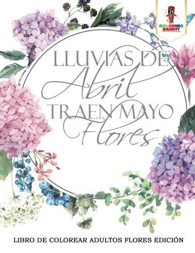 Lluvias De Abril Traen Mayo Flores: Libro De Colorear Adultos Flores Edición