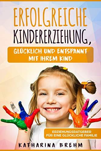 Erfolgreiche Kindererziehung - Glücklich und enstpannt mit Ihrem Kind: Erziehungsratgeber für eine glückliche Familie für Väter und Mütter, bestens für Anfänger, Beginner und Ersteltern geeignet