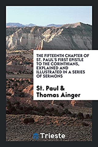 The Fifteenth Chapter of St. Paul's First Epistle to the Corinthians, Explained and Illustrated in a Series of Sermons