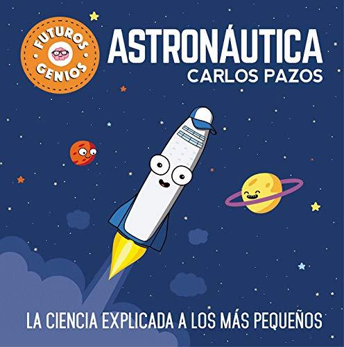 Astronáutica (Futuros Genios): La ciencia explicada a los más pequeños (Pequeños creativos) por Carlos Pazos