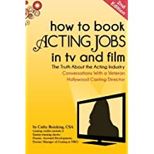 How To Book Acting Jobs in TV and Film: SECOND EDITION: The Truth About the Acting Industry - Conversations With a Veteran Hollywood Casting Director by Cathy Reinking CSA (2012-07-18)