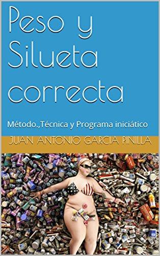 Peso y Silueta correcta: Método.,Técnica y Programa iniciático (Tú puedes nº 4) por Juan Antonio Garcia Pinilla