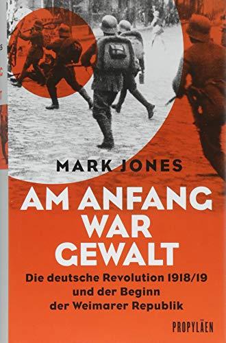 Am Anfang war Gewalt: Die deutsche Revolution 1918/19 und der Beginn der Weimarer Republik