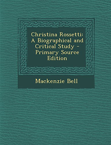 Christina Rossetti: A Biographical and Critical Study - Primary Source Edition