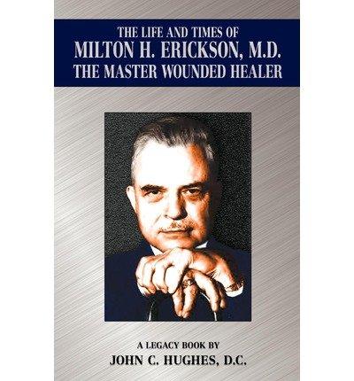 [ THE LIFE AND TIME OF MILTON H. ERICKSON, M.D., THE MASTER WOUNDED HEALER ] The Life and Time of Milton H. Erickson, M.D., the Master Wounded Healer By Hughes, John C ( Author ) Jan-2012 [ Paperback ]
