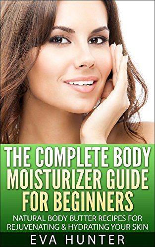 Body Moisturizer: Guide for Beginners - Natural Body Butter Recipes for Rejuvenating & Hydrating your Skin (English Edition)