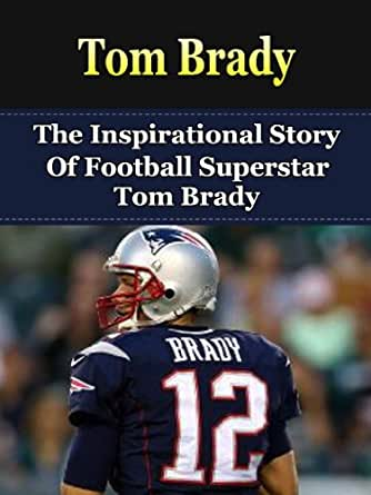 Tom Brady: The Inspirational Story of Football Superstar Tom Brady Tom Brady Unauthorized