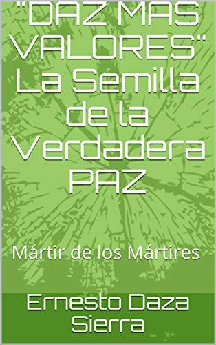"""""""DAZ MAS VALORES"""" La Semilla de la Verdadera PAZ: """"Mártir de los Mártires"""" (Spanish Edition)"""