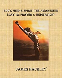Body, Mind & Spirit:The Awakening (Day 12: Prayer & Meditation) (Body, Mind & Spirit: The Awakening) (English Edition) de [Hackley, James]