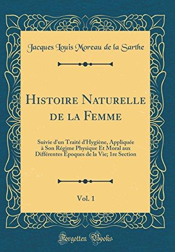 Histoire Naturelle de la Femme, Vol. 1: Suivie D'Un Traite D'Hygiene, Appliquee a Son Regime Physique Et Moral Aux Differentes Epoques de la Vie; 1re Section (Classic Reprint)