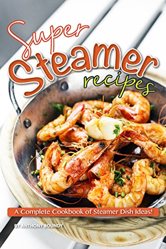 Super Steamer Recipes: A Complete Cookbook of Steamer Dish Ideas! (English Edition)