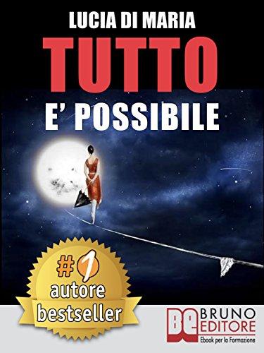scaricare ebook gratis Tutto E' Possibile: Come Raggiungere Qualsiasi Obiettivo e Vivere La Vita Che Hai Sempre Desiderato PDF Epub