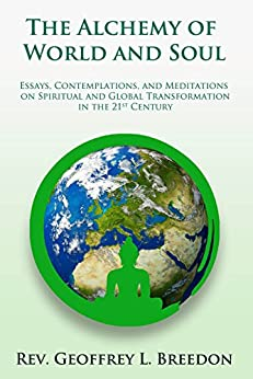 The Alchemy of World and Soul: Essays, Contemplations, and Meditations on Spiritual and Global Transformation in the 21st Century by [Breedon, Geoffrey L.]