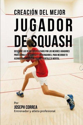Creacion del Mejor Jugador de Squash: Descubre los secretos utilizados por los mejores jugadores profesionales de squash y entrenadores, para mejorar tu acondicionamiento, nutricion y fortaleza Mental por Joseph Correa (Entrenador y Atleta Profesional)