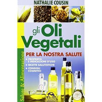 Gli Oli Vegetali Per La Nostra Salute. Proprietà E Indicazioni D'uso, Ricette Salutistiche, Consigli Cosmetici