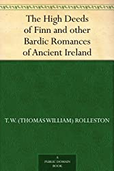The High Deeds of Finn and other Bardic Romances of Ancient Ireland