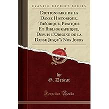 Dictionnaire de la Danse Historique, Theorique, Pratique Et Bibliographique, Depuis L'Origine de la Danse Jusqu'a Nos Jours (Classic Reprint)