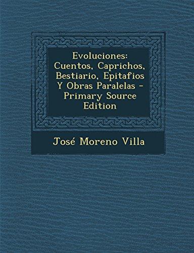 Evoluciones: Cuentos, Caprichos, Bestiario, Epitafios Y Obras Paralelas - Primary Source Edition