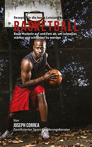 Rezepte für die beste Leistung beim Basketball: Baue Muskeln auf und Fett ab, um schneller, stärker und schlanker zu werden (Gewicht Basketball)