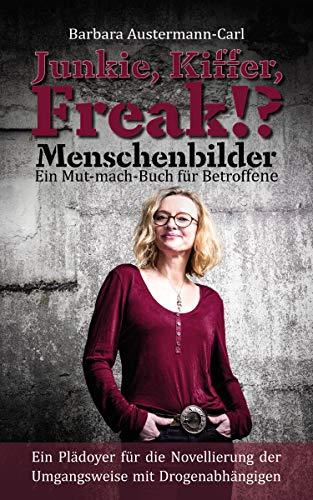 Junkie, Kiffer, Freak!? Menschenbilder Ein Mut-mach-Buch für Betroffene: Ein Plädoyer für die Novellierung der Umgangsweise mit Drogenabhängigen