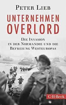 Unternehmen Overlord: Die Invasion in der Normandie und die Befreiung Westeuropas (Beck Paperback) von [Lieb, Peter]