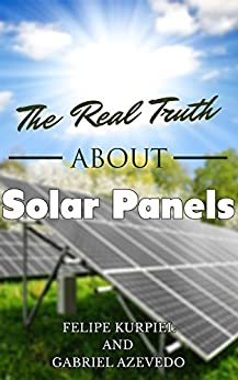 The Real Truth About Solar Panels Solar Panels Guide For