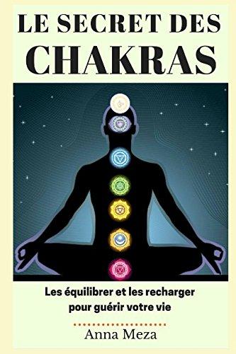Le Secret des Chakras: Les Équilibrer et les Recharger pour Guérir Votre Vie par Anna Meza