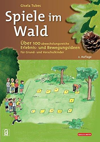 Spiele im Wald: Über 100 abwechslungsreiche Erlebnis- und Bewegungsideen für Grund- und Vorschulkinder