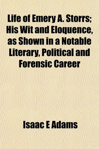 Life of Emery A. Storrs; His Wit and Eloquence, as Shown in a Notable Literary, Political and Forensic Career