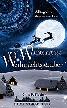 Winterreise Weihnachtszauber: Alltagshexen - Magie mitten im Leben (Hexenlichtung 4) (German Edition) by [Fischer, Chris P.]